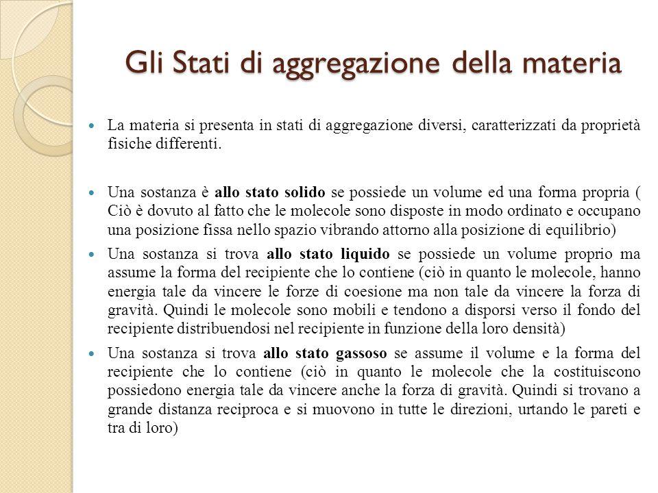 Gli Stati di aggregazione della materia La materia si presenta in stati di aggregazione diversi, caratterizzati da proprietà fisiche differenti. Una s