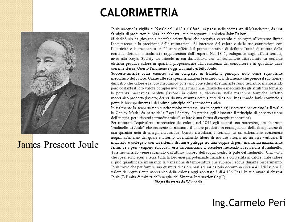 CALORIMETRIA Ing.Carmelo Peri James Prescott Joule Joule nacque la vigilia di Natale del 1818 a Salford, un paese nelle vicinanze di Manchester, da una famiglia di produttori di birra, ed ebbe tra i suoi insegnanti il chimico John Dalton.