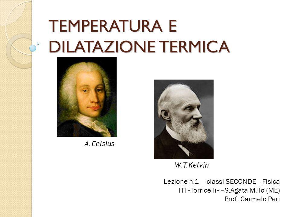 TEMPERATURA ED EQUILIBRIO TERMICO TEMPERATURA E CALORE La temperatura (T) è la misura dello stato termico di un corpo, cioè quanto sia caldo o freddo Il calore (Q) è l'energia che fluisce tra due corpi a causa della differenza delle loro temperature ∆T Lo strumento di misura della temperatura di un corpo è il Termometro La realizzazione di un termometro è legata sia alla conoscenza del principio di equilibrio termico che alla conoscenza del fenomeno chiamato dilatazione termica.