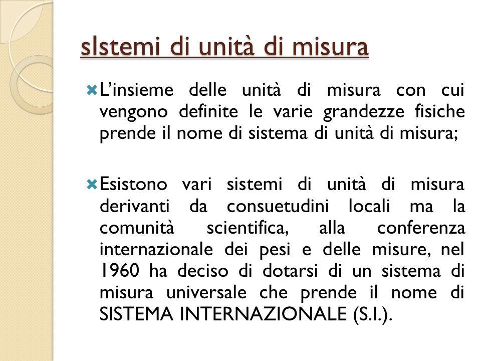 Il sistema internazionale (s.i.)  Il sistema internazionale comprende 7 grandezze fondamentali, stabilisce le loro unità di misura e quelle di tutte le grandezze derivate.