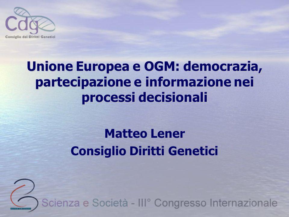 Unione Europea e OGM: democrazia, partecipazione e informazione nei processi decisionali Matteo Lener Consiglio Diritti Genetici