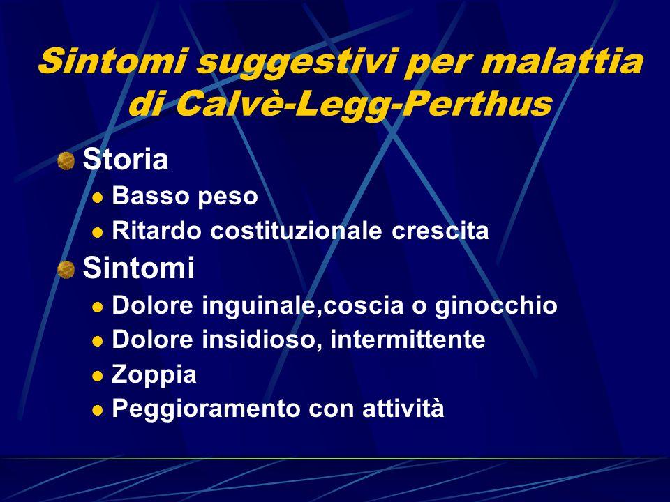 Sintomi suggestivi per malattia di Calvè-Legg-Perthus Storia Basso peso Ritardo costituzionale crescita Sintomi Dolore inguinale,coscia o ginocchio Do