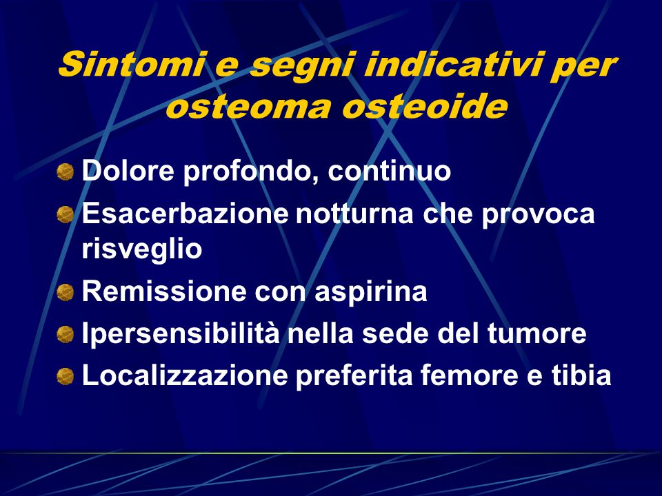 Sintomi e segni indicativi per osteoma osteoide Dolore profondo, continuo Esacerbazione notturna che provoca risveglio Remissione con aspirina Ipersen