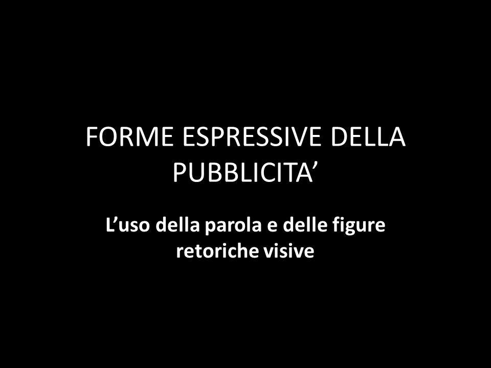 FORME ESPRESSIVE DELLA PUBBLICITA' L'uso della parola e delle figure retoriche visive