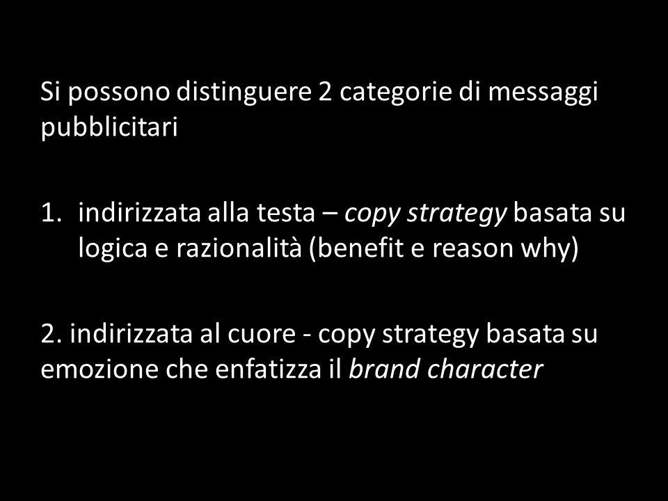 Si possono distinguere 2 categorie di messaggi pubblicitari 1.indirizzata alla testa – copy strategy basata su logica e razionalità (benefit e reason