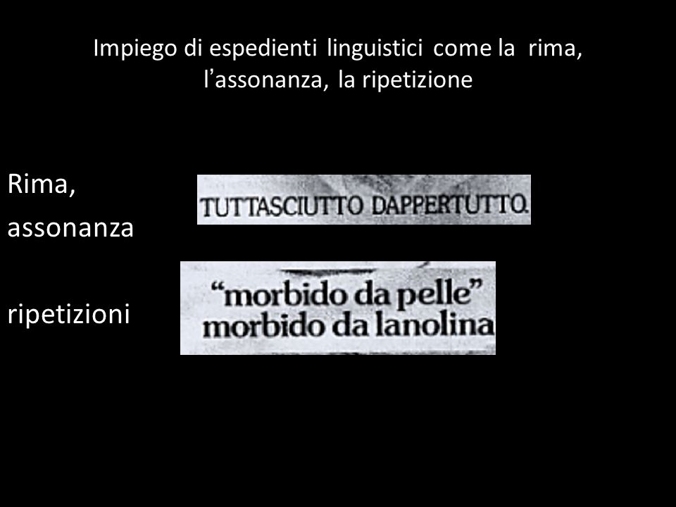 Impiego di espedienti linguistici come la rima, l ' assonanza, la ripetizione Rima, assonanza ripetizioni