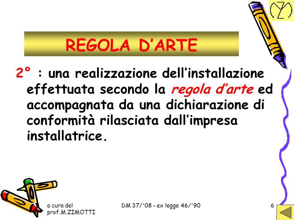 a cura del prof.M.ZIMOTTI DM 37/ 08 - ex legge 46/ 906 REGOLA D'ARTE 2° : una realizzazione dell'installazione effettuata secondo la regola d'arte ed accompagnata da una dichiarazione di conformità rilasciata dall'impresa installatrice.