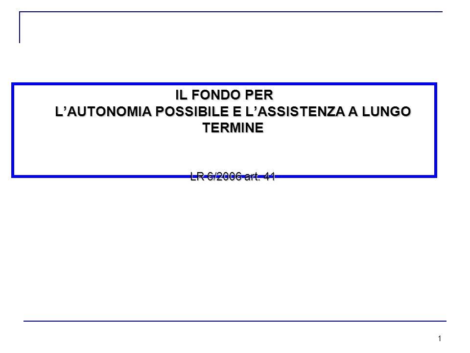 1 IL FONDO PER L'AUTONOMIA POSSIBILE E L'ASSISTENZA A LUNGO TERMINE LR 6/2006 art. 41