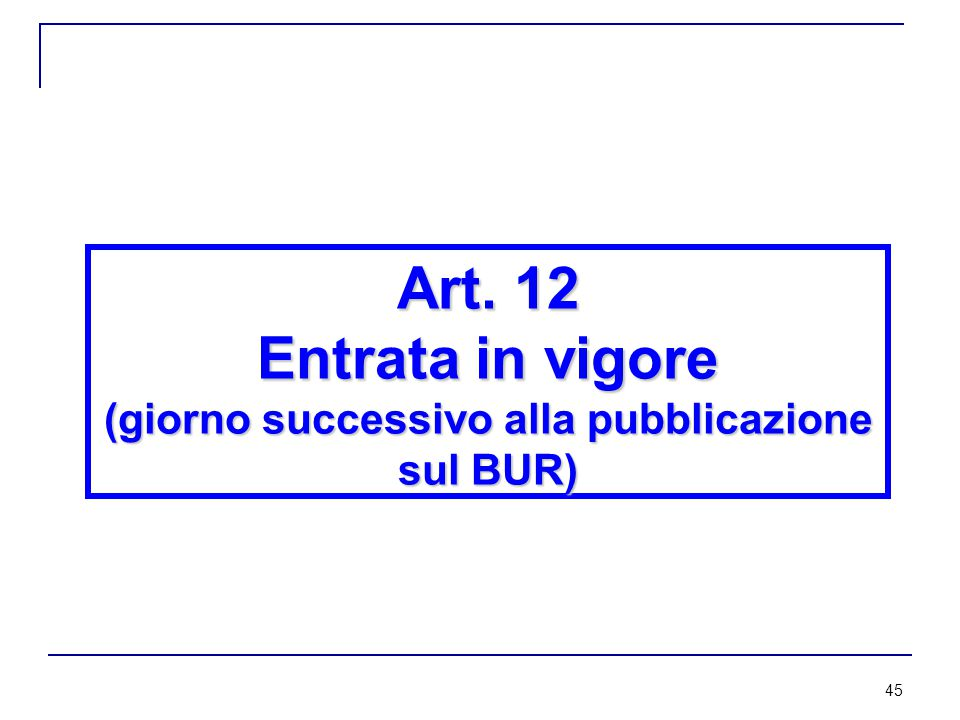 45 Art. 12 Entrata in vigore (giorno successivo alla pubblicazione sul BUR)