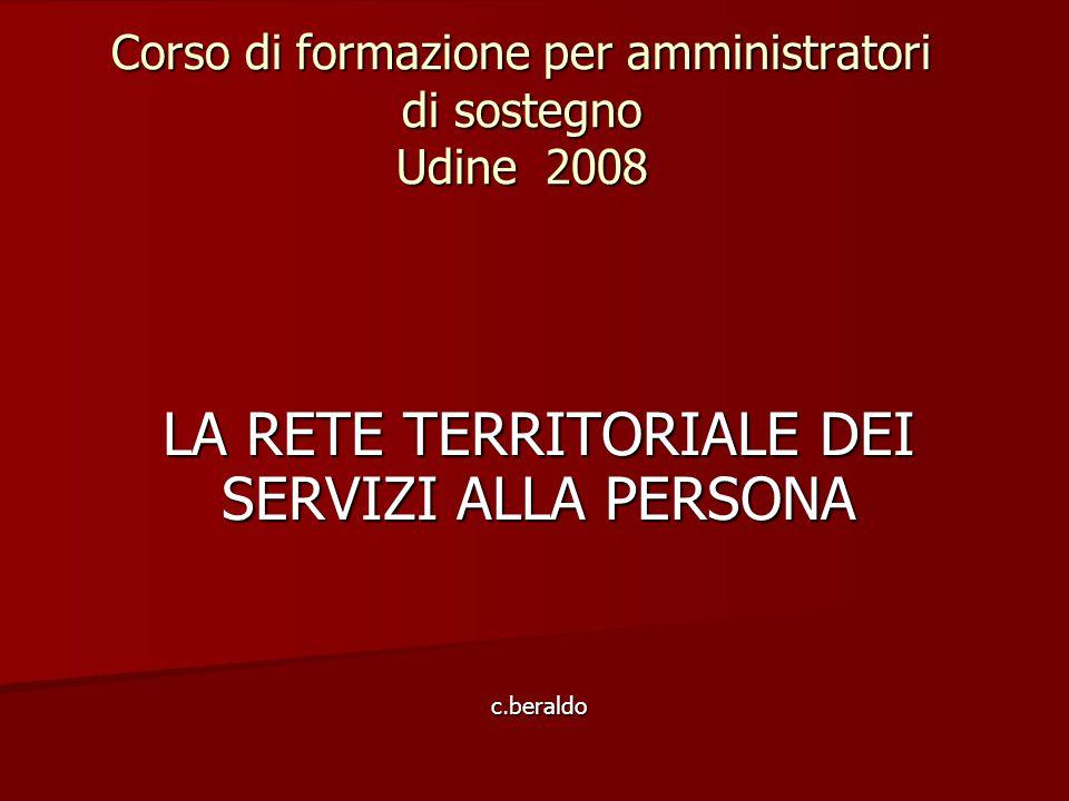 Corso di formazione per amministratori di sostegno Udine 2008 LA RETE TERRITORIALE DEI SERVIZI ALLA PERSONA c.beraldo