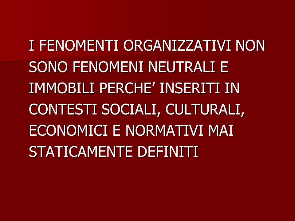 I FENOMENTI ORGANIZZATIVI NON SONO FENOMENI NEUTRALI E IMMOBILI PERCHE' INSERITI IN CONTESTI SOCIALI, CULTURALI, ECONOMICI E NORMATIVI MAI STATICAMENT