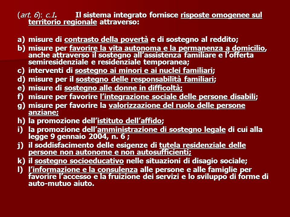 (art. 6): c.1.Il sistema integrato fornisce risposte omogenee sul territorio regionale attraverso: a)misure di contrasto della povertà e di sostegno a