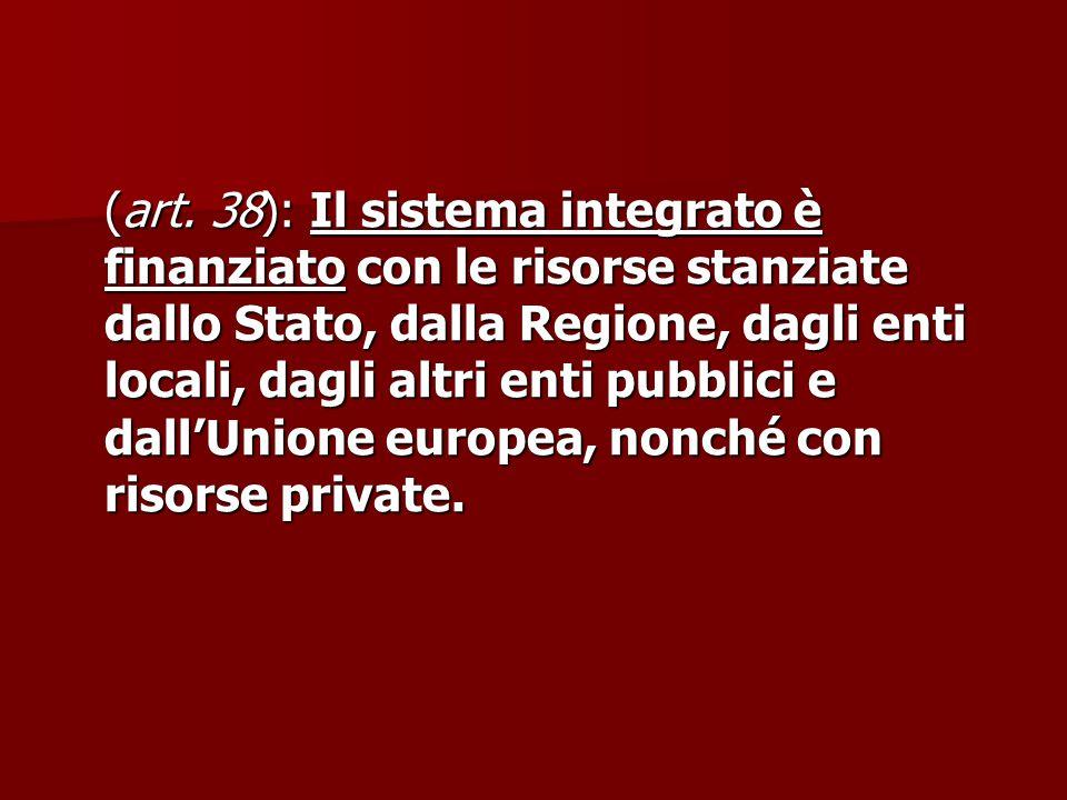(art. 38): Il sistema integrato è finanziato con le risorse stanziate dallo Stato, dalla Regione, dagli enti locali, dagli altri enti pubblici e dall'