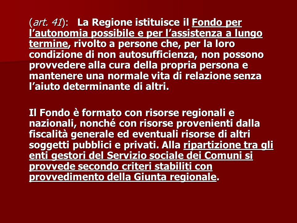 (art. 41): La Regione istituisce il Fondo per l'autonomia possibile e per l'assistenza a lungo termine, rivolto a persone che, per la loro condizione