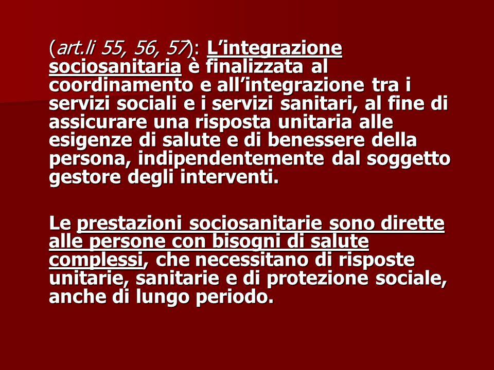(art.li 55, 56, 57): L'integrazione sociosanitaria è finalizzata al coordinamento e all'integrazione tra i servizi sociali e i servizi sanitari, al fi