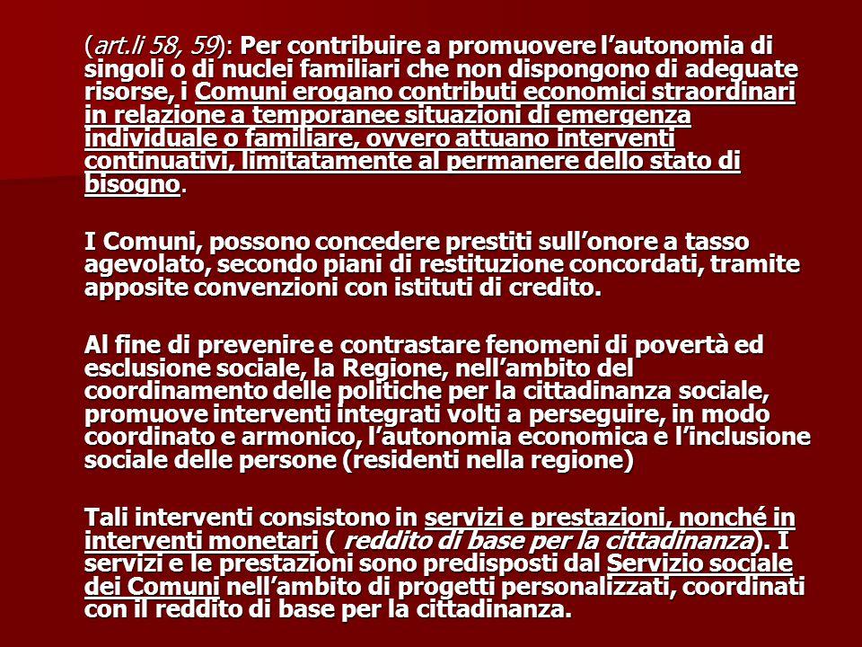 (art.li 58, 59): Per contribuire a promuovere l'autonomia di singoli o di nuclei familiari che non dispongono di adeguate risorse, i Comuni erogano co