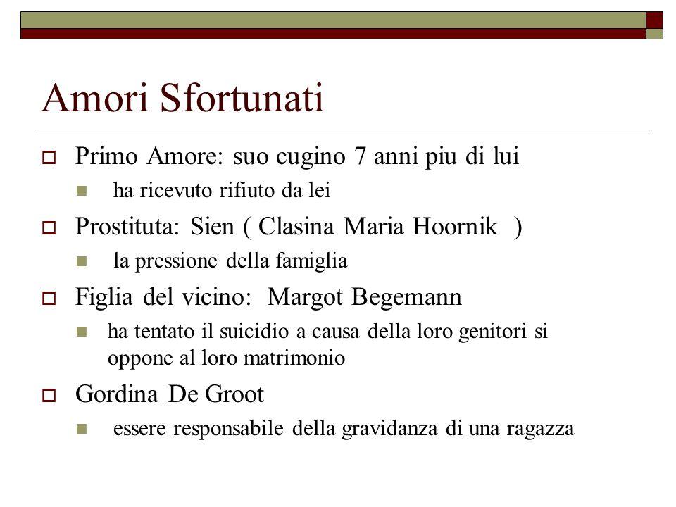 Amori Sfortunati  Primo Amore: suo cugino 7 anni piu di lui ha ricevuto rifiuto da lei  Prostituta: Sien ( Clasina Maria Hoornik ) la pressione dell