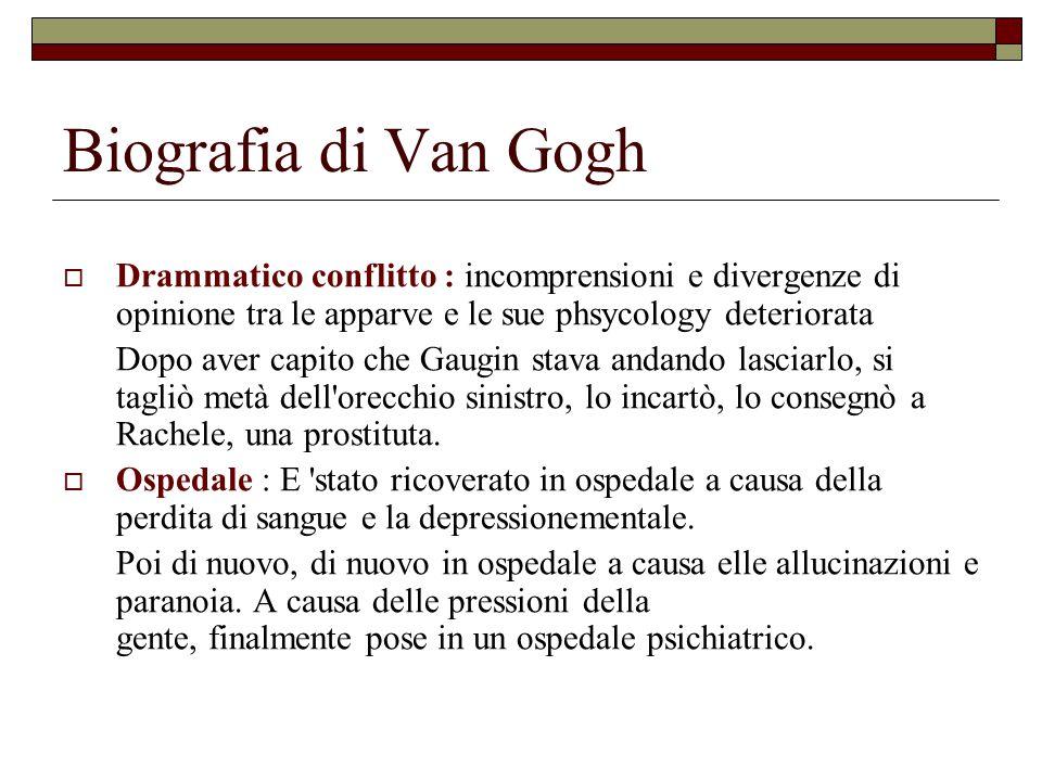 Biografia di Van Gogh  Drammatico conflitto : incomprensioni e divergenze di opinione tra le apparve e le sue phsycology deteriorata Dopo aver capito