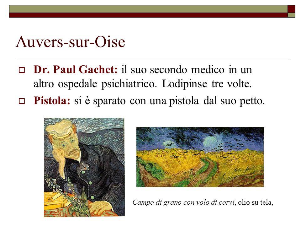 Auvers-sur-Oise  Dr. Paul Gachet: il suo secondo medico in un altro ospedale psichiatrico. Lodipinse tre volte.  Pistola: si è sparato con una pisto