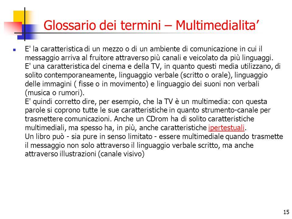 15 Glossario dei termini – Multimedialita' E' la caratteristica di un mezzo o di un ambiente di comunicazione in cui il messaggio arriva al fruitore a