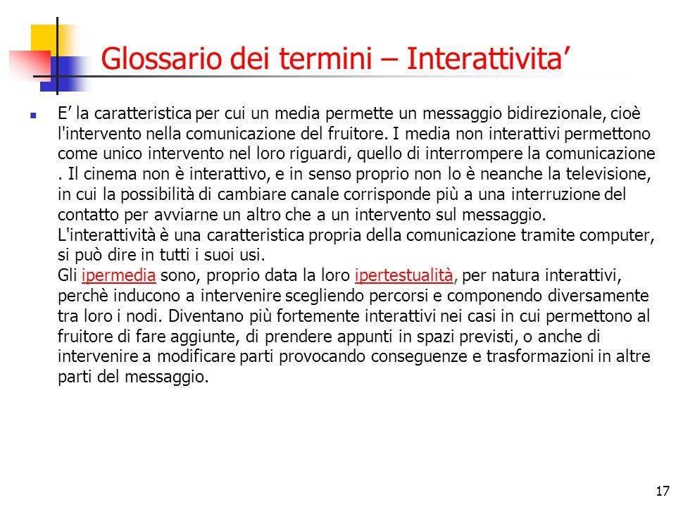 17 Glossario dei termini – Interattivita' E' la caratteristica per cui un media permette un messaggio bidirezionale, cioè l'intervento nella comunicaz