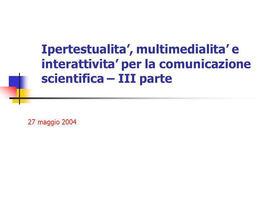 Ipertestualita', multimedialita' e interattivita' per la comunicazione scientifica – III parte 27 maggio 2004