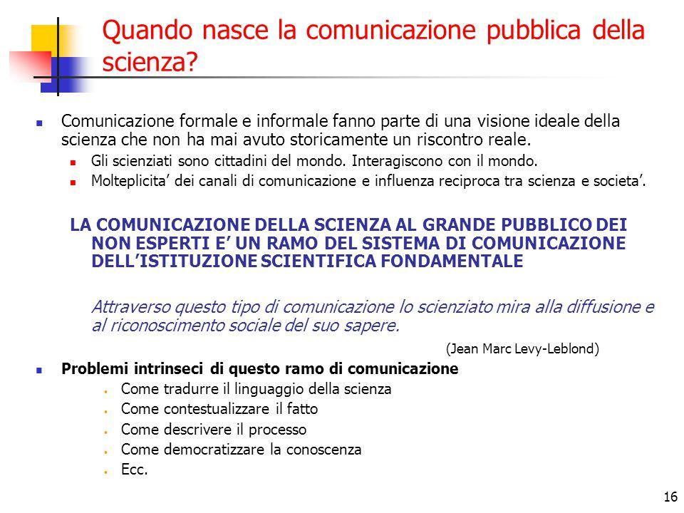 16 Quando nasce la comunicazione pubblica della scienza? Comunicazione formale e informale fanno parte di una visione ideale della scienza che non ha