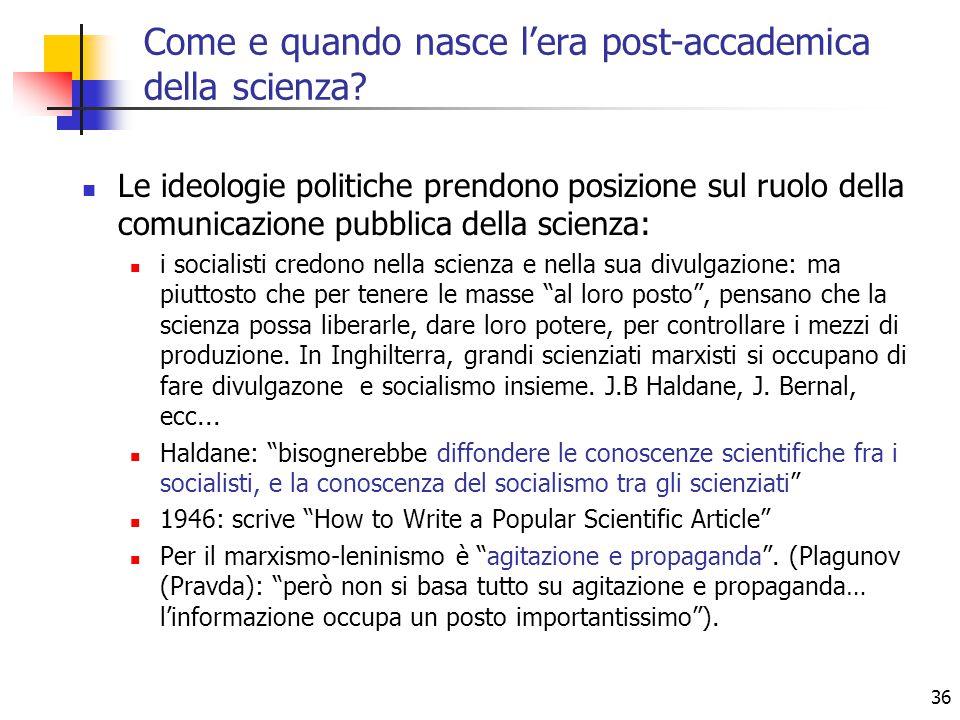36 Le ideologie politiche prendono posizione sul ruolo della comunicazione pubblica della scienza: i socialisti credono nella scienza e nella sua divulgazione: ma piuttosto che per tenere le masse al loro posto , pensano che la scienza possa liberarle, dare loro potere, per controllare i mezzi di produzione.