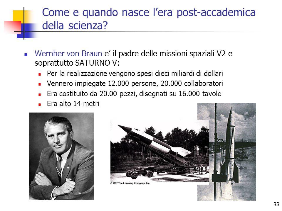38 Wernher von Braun e' il padre delle missioni spaziali V2 e soprattutto SATURNO V: Per la realizzazione vengono spesi dieci miliardi di dollari Vennero impiegate 12.000 persone, 20.000 collaboratori Era costituito da 20.00 pezzi, disegnati su 16.000 tavole Era alto 14 metri Come e quando nasce l'era post-accademica della scienza?