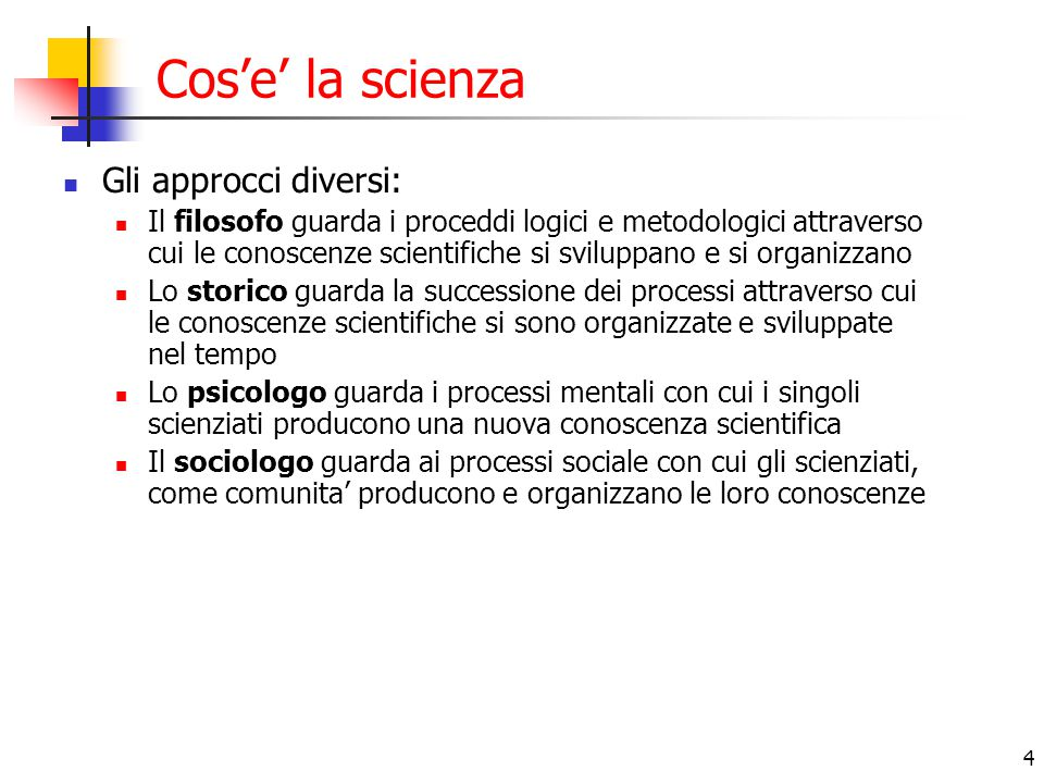4 Cos'e' la scienza Gli approcci diversi: Il filosofo guarda i proceddi logici e metodologici attraverso cui le conoscenze scientifiche si sviluppano