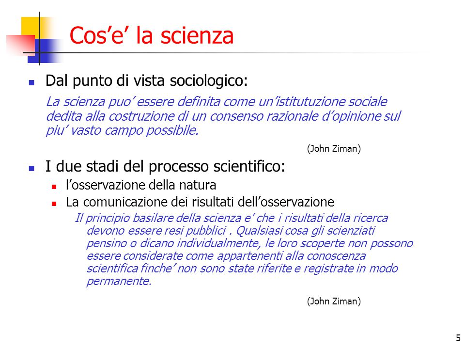 5 Cos'e' la scienza Dal punto di vista sociologico: La scienza puo' essere definita come un'istitutuzione sociale dedita alla costruzione di un consen
