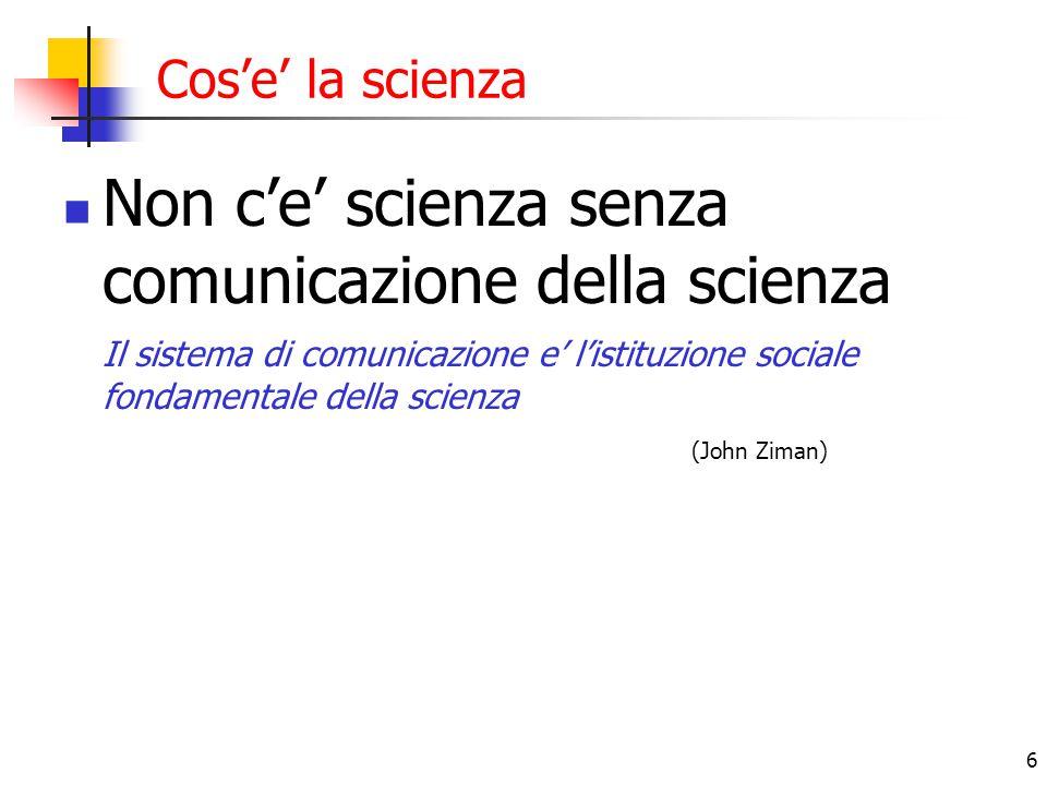 6 Cos'e' la scienza Non c'e' scienza senza comunicazione della scienza Il sistema di comunicazione e' l'istituzione sociale fondamentale della scienza (John Ziman)