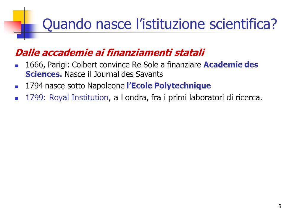 8 Quando nasce l'istituzione scientifica? Dalle accademie ai finanziamenti statali 1666, Parigi: Colbert convince Re Sole a finanziare Academie des Sc