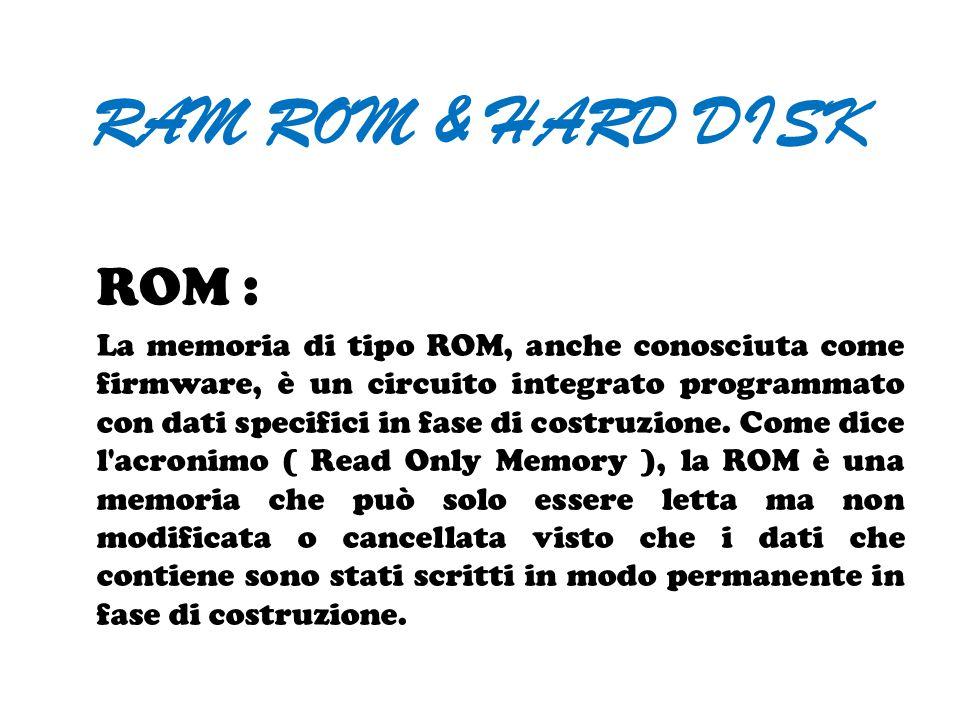 RAM ROM & HARD DISK ROM : La memoria di tipo ROM, anche conosciuta come firmware, è un circuito integrato programmato con dati specifici in fase di co
