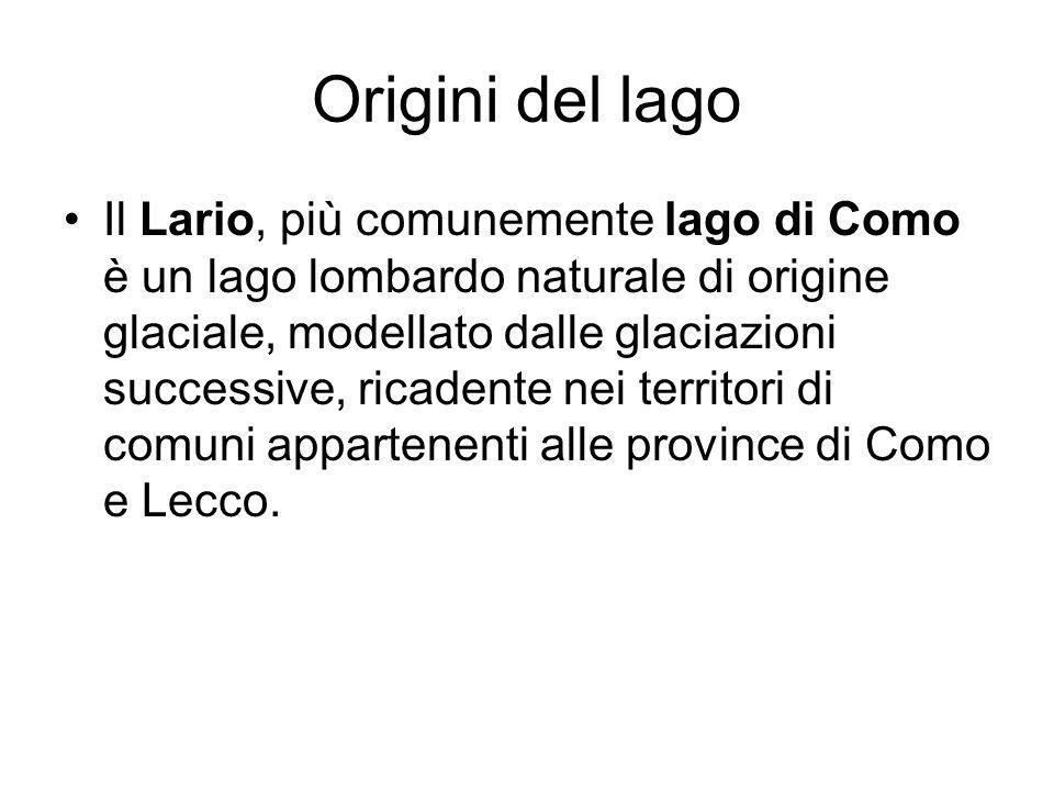 Origini del lago Il Lario, più comunemente lago di Como è un lago lombardo naturale di origine glaciale, modellato dalle glaciazioni successive, ricadente nei territori di comuni appartenenti alle province di Como e Lecco.