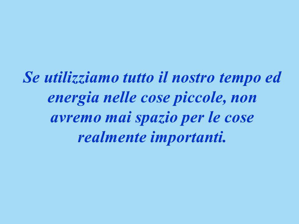 Se utilizziamo tutto il nostro tempo ed energia nelle cose piccole, non avremo mai spazio per le cose realmente importanti.