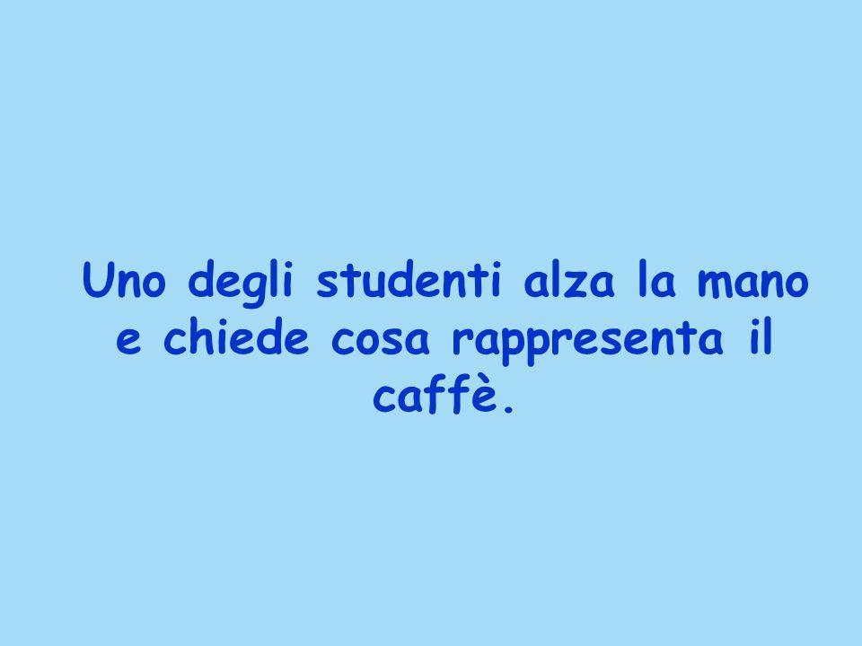 Uno degli studenti alza la mano e chiede cosa rappresenta il caffè.