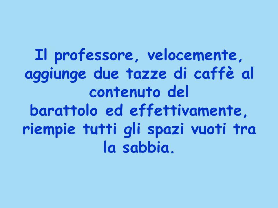 Il professore, velocemente, aggiunge due tazze di caffè al contenuto del barattolo ed effettivamente, riempie tutti gli spazi vuoti tra la sabbia.