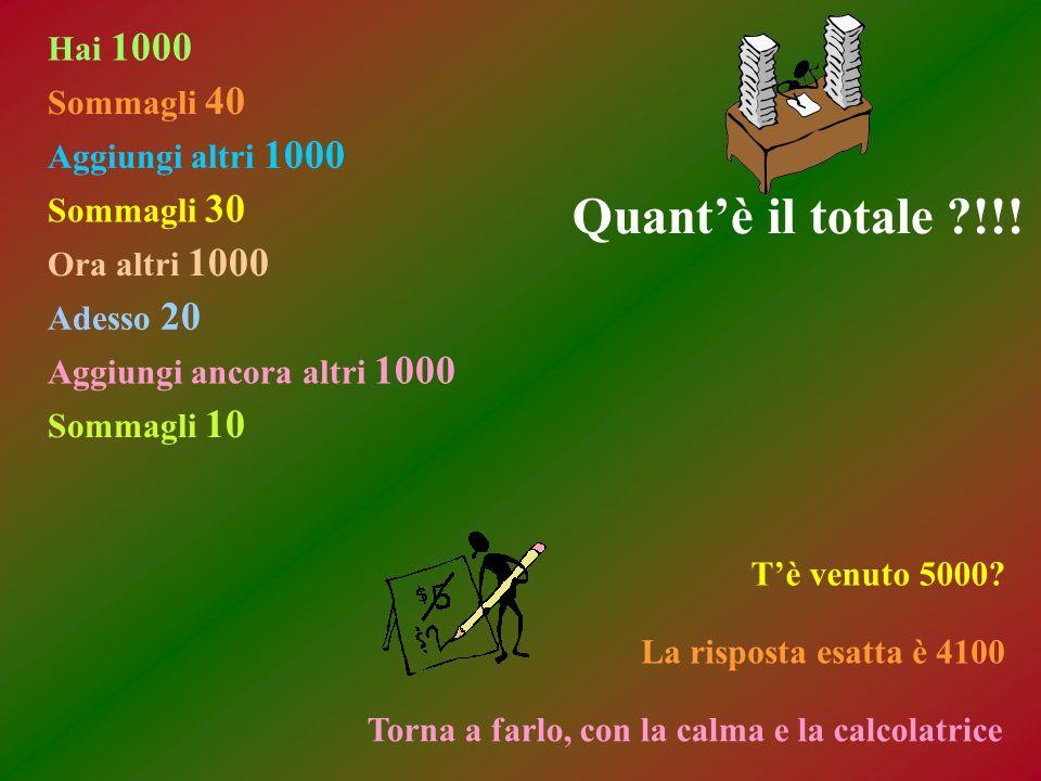 Hai 1000 Sommagli 40 Aggiungi altri 1000 Sommagli 30 Ora altri 1000 Adesso 20 Aggiungi ancora altri 1000 Sommagli 10 Quant'è il totale !!.