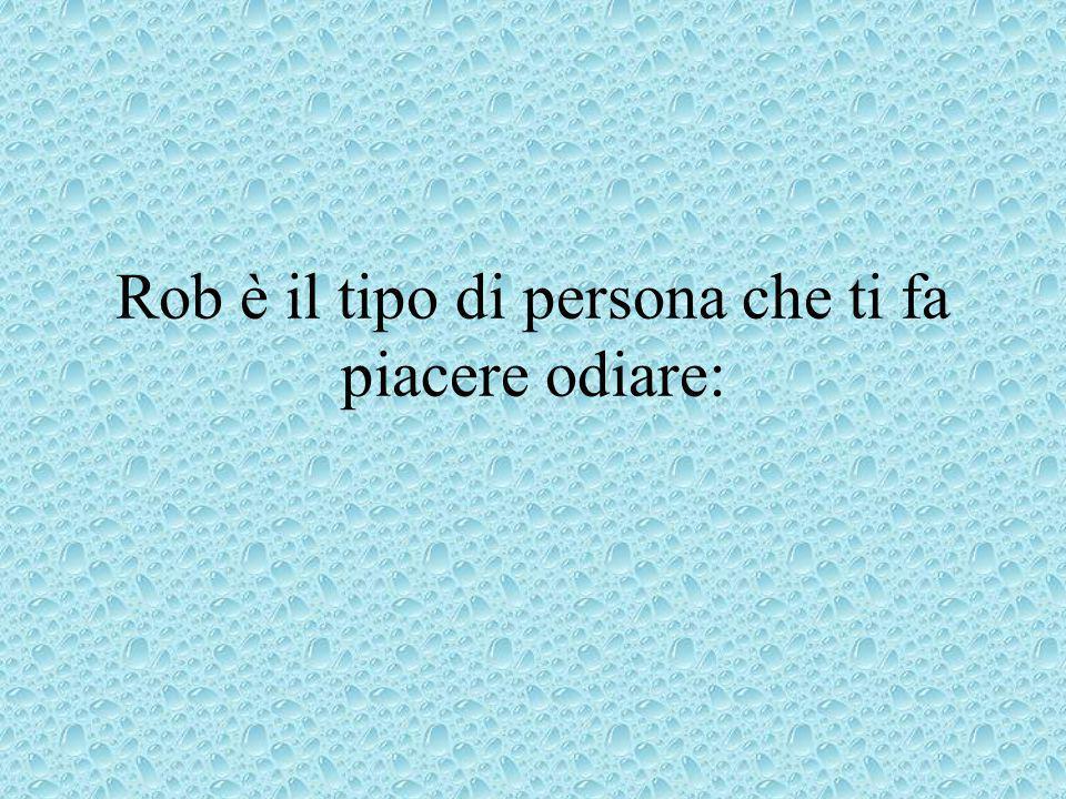 Rob è il tipo di persona che ti fa piacere odiare: