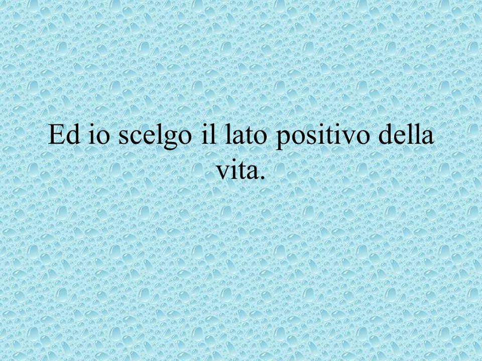Ed io scelgo il lato positivo della vita.
