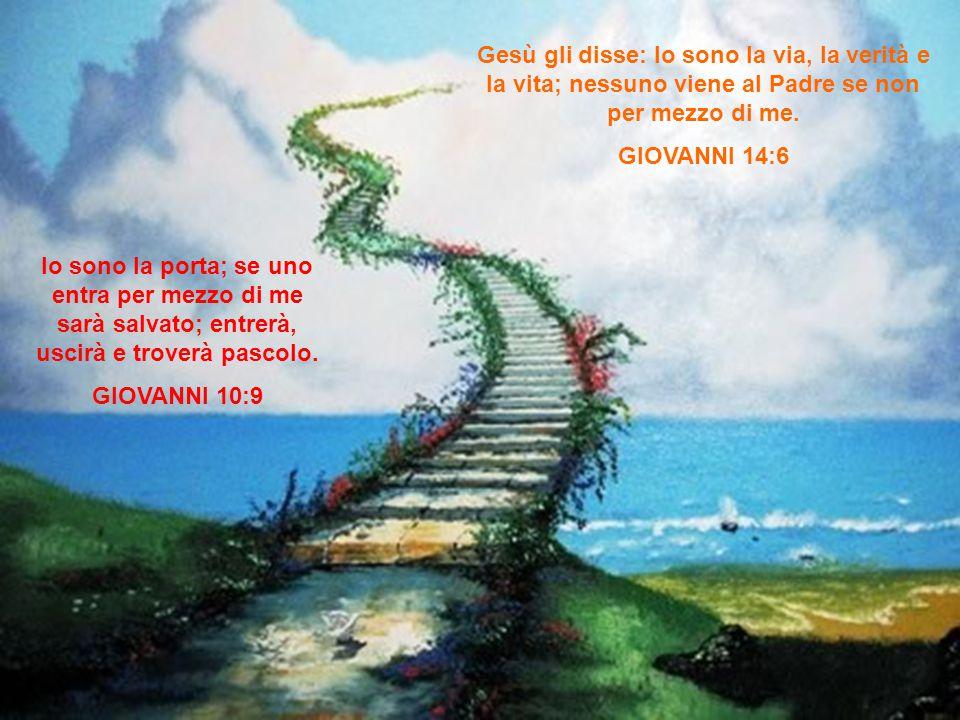 Io sono la porta; se uno entra per mezzo di me sarà salvato; entrerà, uscirà e troverà pascolo. GIOVANNI 10:9 Gesù gli disse: Io sono la via, la verit