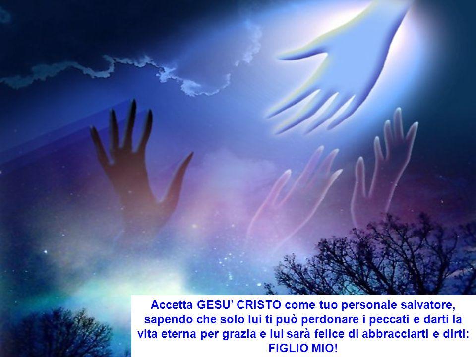 Accetta GESU' CRISTO come tuo personale salvatore, sapendo che solo lui ti può perdonare i peccati e darti la vita eterna per grazia e lui sarà felice
