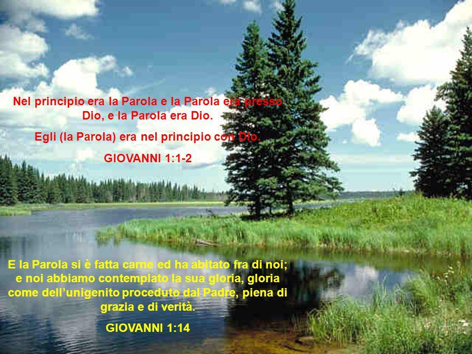Nel principio era la Parola e la Parola era presso Dio, e la Parola era Dio. Egli (la Parola) era nel principio con Dio. GIOVANNI 1:1-2 E la Parola si