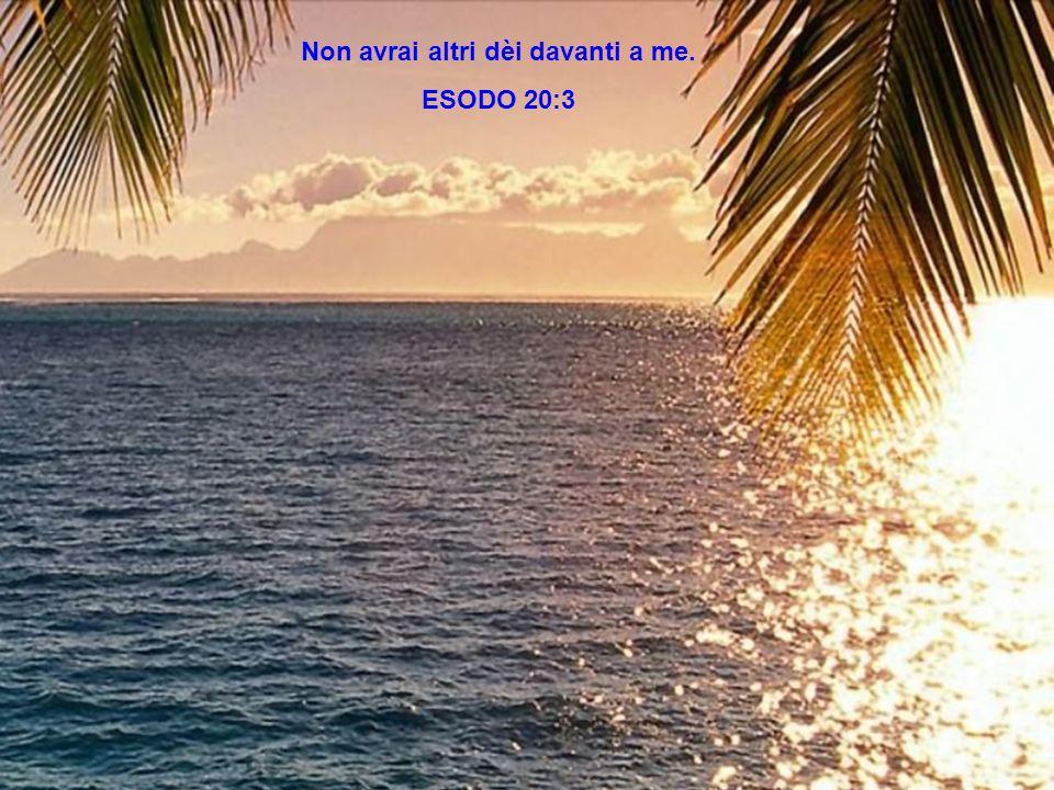 Non avrai altri dèi davanti a me. ESODO 20:3