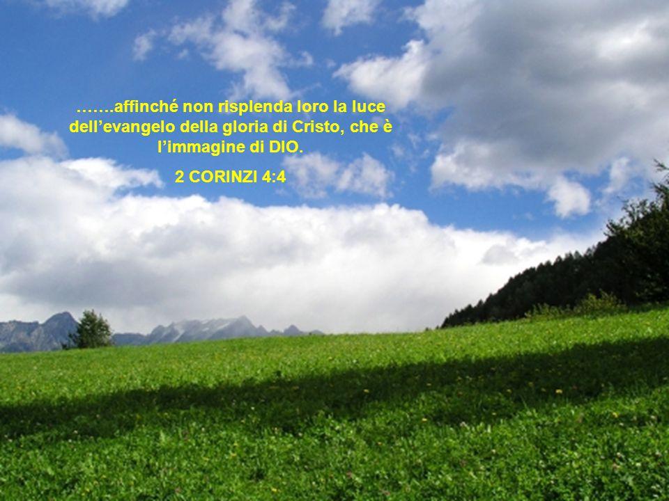 …….affinché non risplenda loro la luce dell'evangelo della gloria di Cristo, che è l'immagine di DIO. 2 CORINZI 4:4