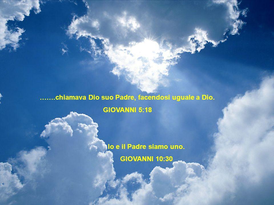 …….chiamava Dio suo Padre, facendosi uguale a Dio. GIOVANNI 5:18 Io e il Padre siamo uno. GIOVANNI 10:30