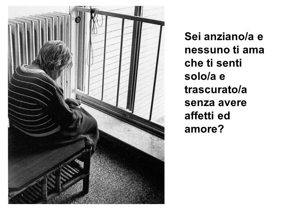 Sei anziano/a e nessuno ti ama che ti senti solo/a e trascurato/a senza avere affetti ed amore?