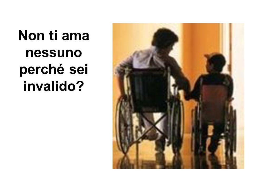 Non ti ama nessuno perché sei invalido?