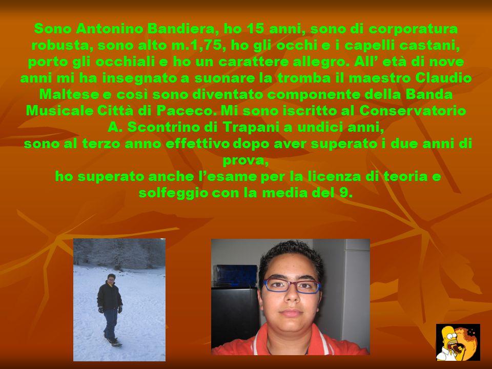 Sono Antonino Bandiera, ho 15 anni, sono di corporatura robusta, sono alto m.1,75, ho gli occhi e i capelli castani, porto gli occhiali e ho un caratt